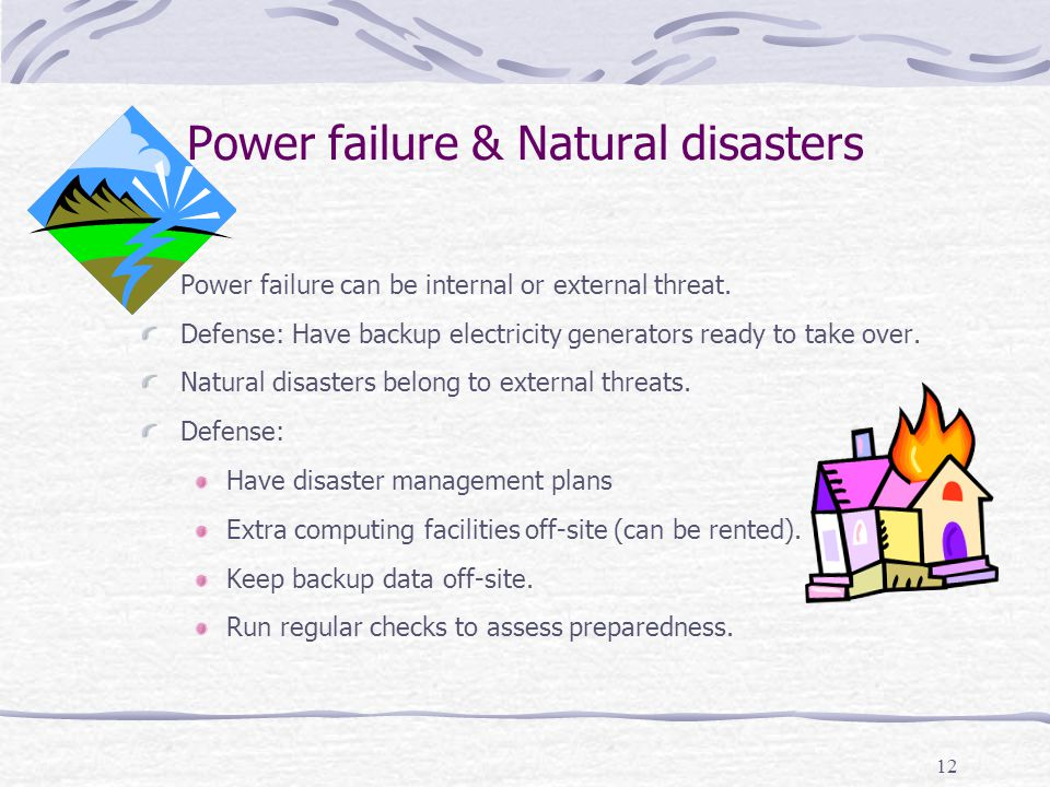 Power failure & Natural disasters 12 Power failure can be internal or external threat. Defense: Have backup electricity generators ready to take over.