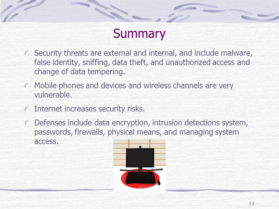 Summary Security threats are external and internal, and include malware, false identity, sniffing, data theft, and unauthorized access and change of d