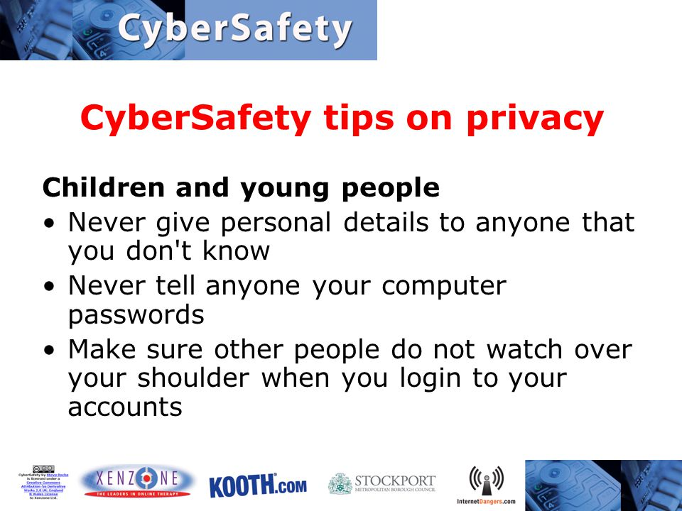 CyberSafety tips on privacy Children and young people Never give personal details to anyone that you don t know Never tell anyone your computer passwords Make sure other people do not watch over your shoulder when you login to your accounts