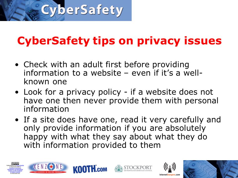 CyberSafety tips on privacy issues Check with an adult first before providing information to a website – even if it's a well- known one Look for a privacy policy - if a website does not have one then never provide them with personal information If a site does have one, read it very carefully and only provide information if you are absolutely happy with what they say about what they do with information provided to them