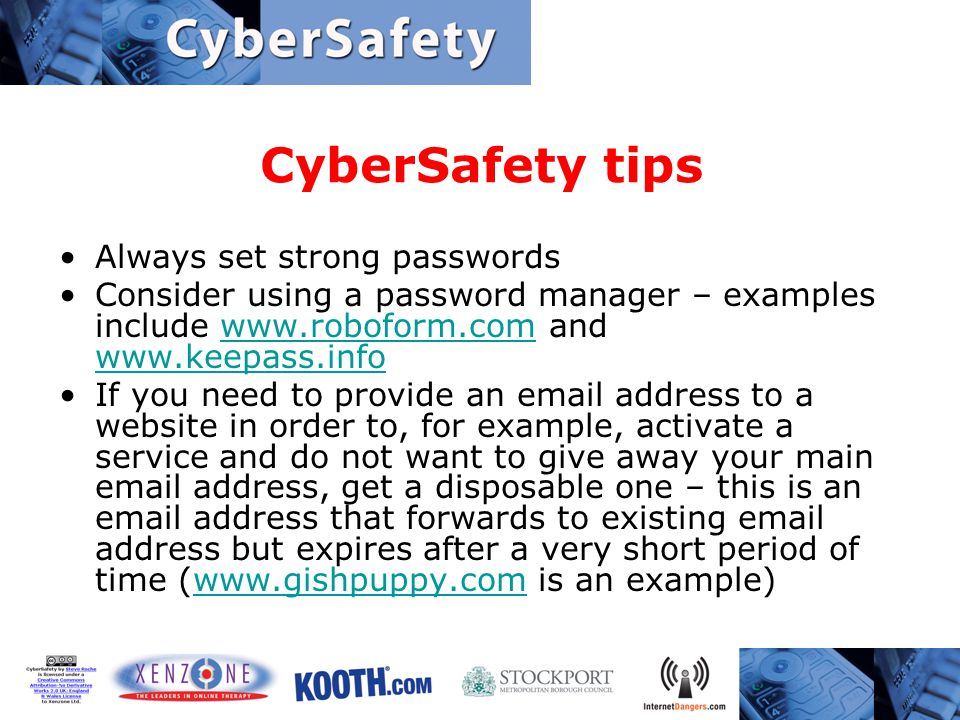 CyberSafety tips Always set strong passwords Consider using a password manager – examples include www.roboform.com and www.keepass.infowww.roboform.com www.keepass.info If you need to provide an email address to a website in order to, for example, activate a service and do not want to give away your main email address, get a disposable one – this is an email address that forwards to existing email address but expires after a very short period of time (www.gishpuppy.com is an example)www.gishpuppy.com