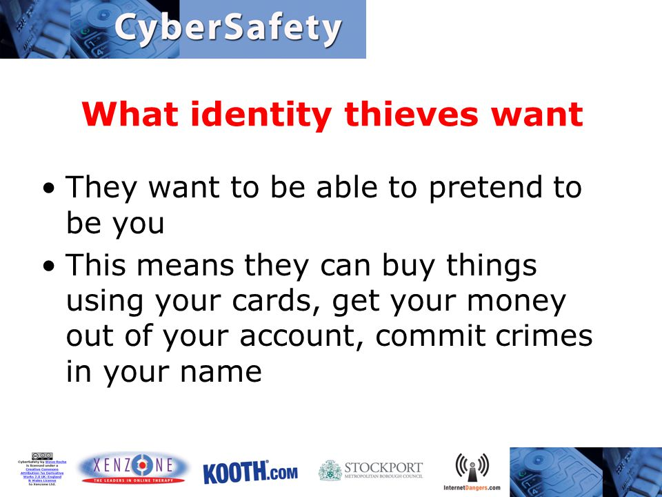 What identity thieves want They want to be able to pretend to be you This means they can buy things using your cards, get your money out of your account, commit crimes in your name