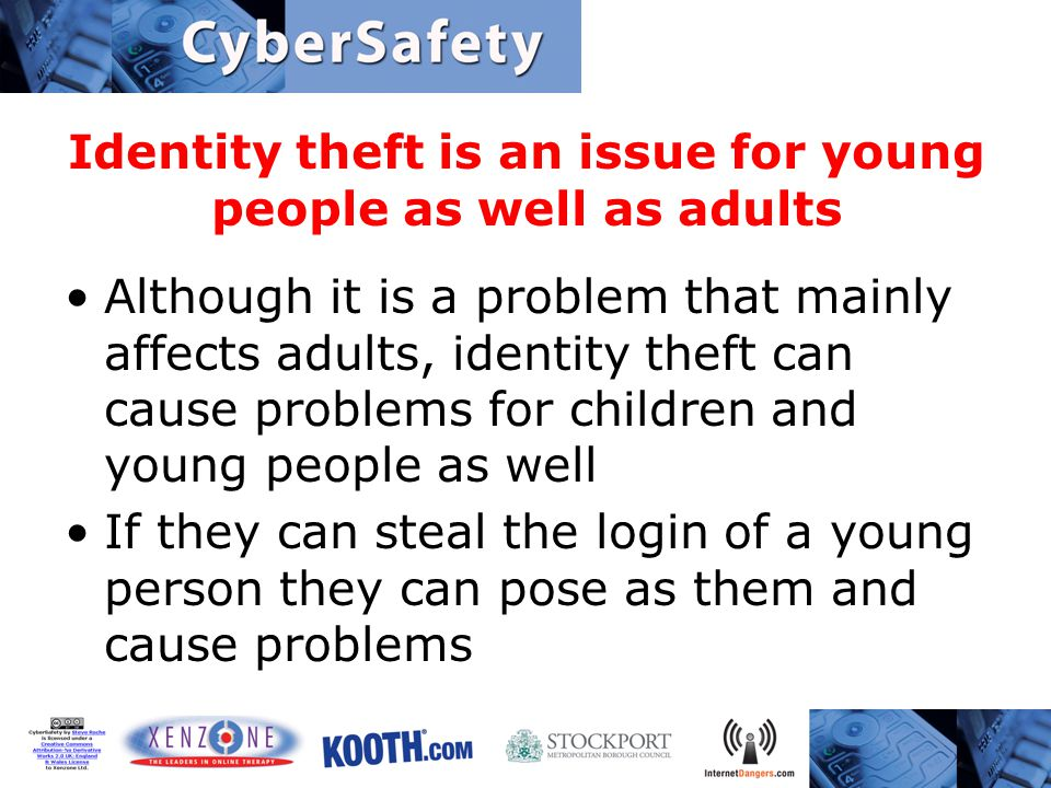 Identity theft is an issue for young people as well as adults Although it is a problem that mainly affects adults, identity theft can cause problems for children and young people as well If they can steal the login of a young person they can pose as them and cause problems