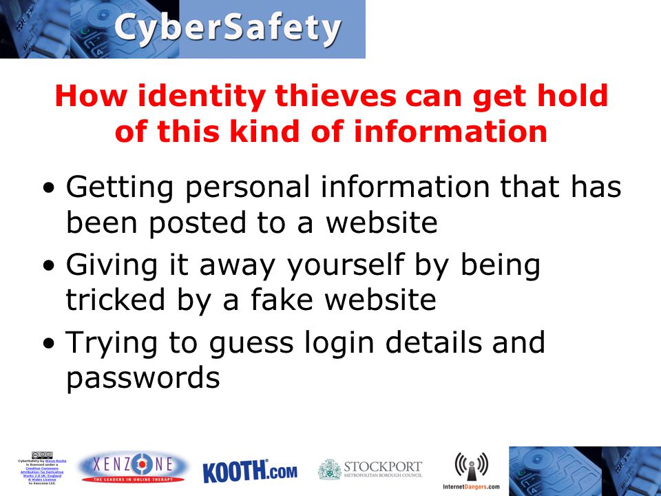 How identity thieves can get hold of this kind of information Getting personal information that has been posted to a website Giving it away yourself by being tricked by a fake website Trying to guess login details and passwords