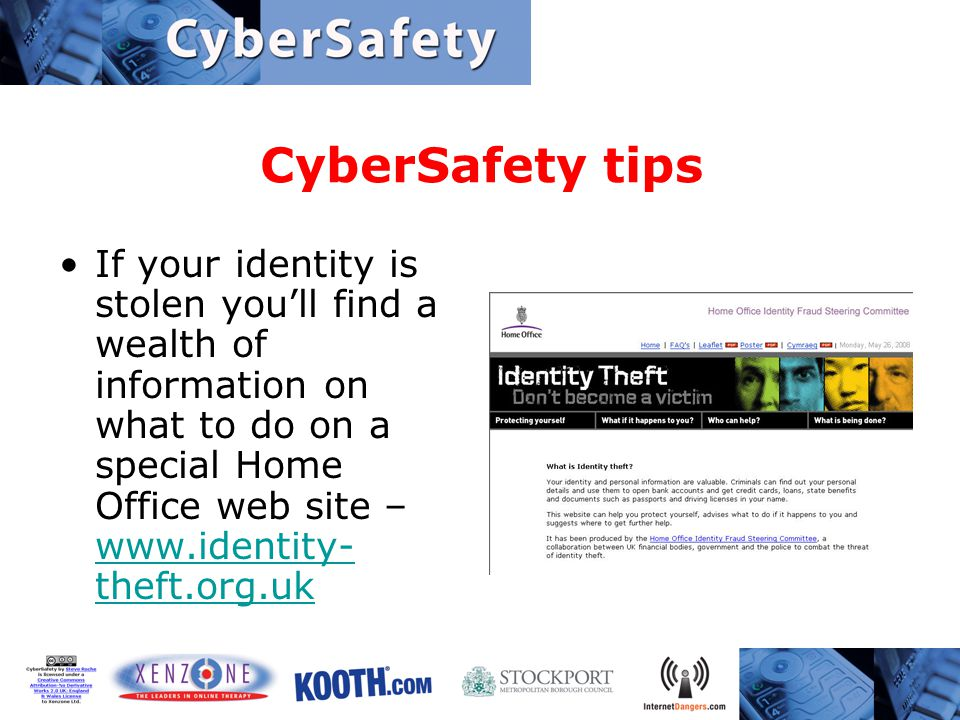 CyberSafety tips If your identity is stolen you'll find a wealth of information on what to do on a special Home Office web site – www.identity- theft.org.uk www.identity- theft.org.uk