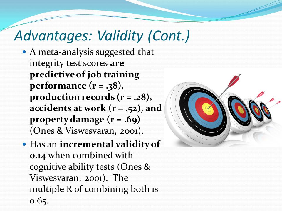 Advantages: Validity (Cont.) A meta-analysis suggested that integrity test scores are predictive of job training performance (r =.38), production records (r =.28), accidents at work (r =.52), and property damage (r =.69) (Ones & Viswesvaran, 2001).