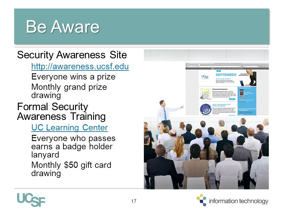 ResourcesResources IT Help Desk Request services at http://help.ucsf.edu or call 415- 514-4100http://help.ucsf.edu IT Security Site Your total IT security information resource http://security.ucsf.edu http://security.ucsf.edu Email: security@ucsf.edusecurity@ucsf.edu UCSF Police Department From campus phones 9+911 All other phones 415-476-6911 18