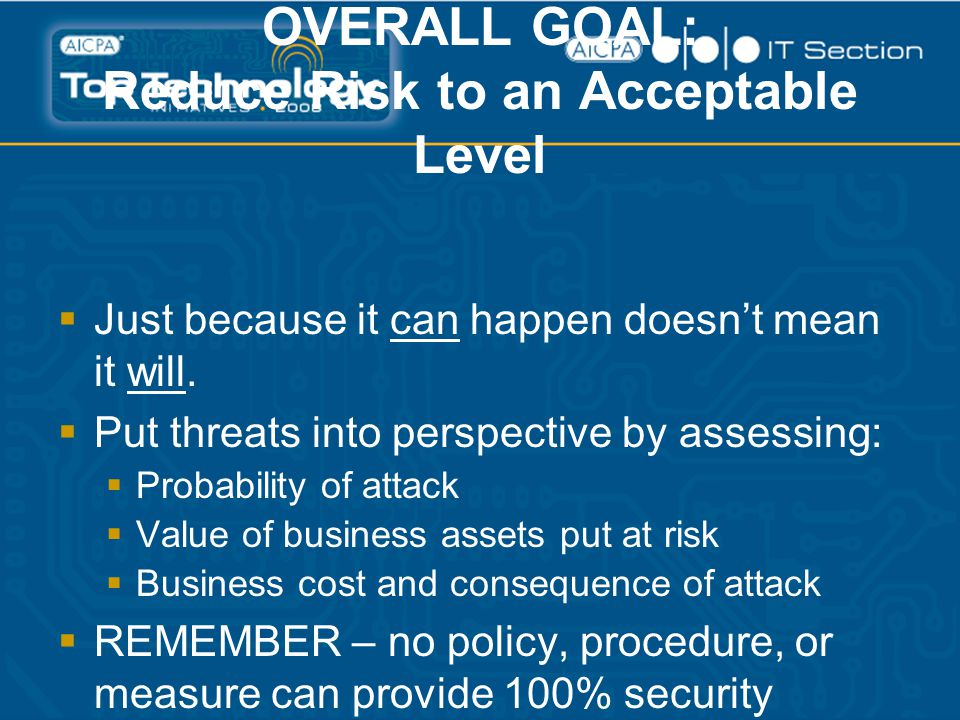 OVERALL GOAL: Reduce Risk to an Acceptable Level  Just because it can happen doesn't mean it will.  Put threats into perspective by assessing:  Pro