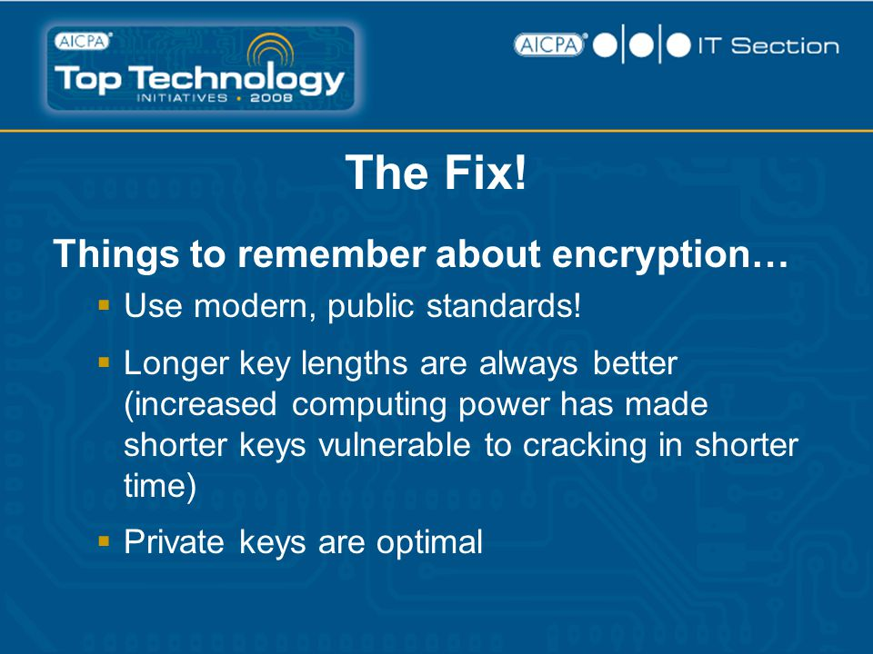 The Fix! Things to remember about encryption…  Use modern, public standards!  Longer key lengths are always better (increased computing power has ma