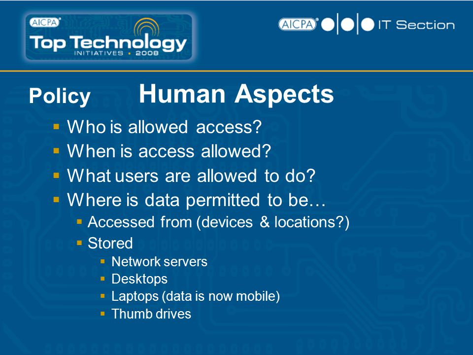 Human Aspects Policy  Who is allowed access?  When is access allowed?  What users are allowed to do?  Where is data permitted to be…  Accessed fr
