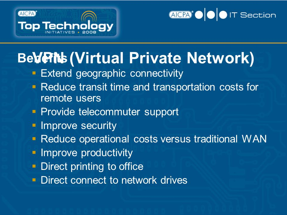 VPN (Virtual Private Network) Benefits  Extend geographic connectivity  Reduce transit time and transportation costs for remote users  Provide telecommuter support  Improve security  Reduce operational costs versus traditional WAN  Improve productivity  Direct printing to office  Direct connect to network drives