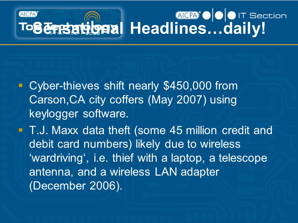 Sensational Headlines…daily!  Cyber-thieves shift nearly $450,000 from Carson,CA city coffers (May 2007) using keylogger software.  T.J. Maxx data t