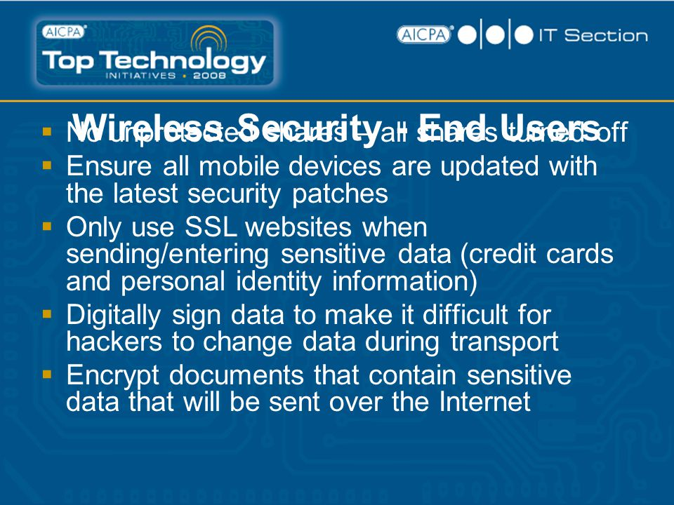 Wireless Security - End Users  No unprotected shares – all shares turned off  Ensure all mobile devices are updated with the latest security patches  Only use SSL websites when sending/entering sensitive data (credit cards and personal identity information)  Digitally sign data to make it difficult for hackers to change data during transport  Encrypt documents that contain sensitive data that will be sent over the Internet