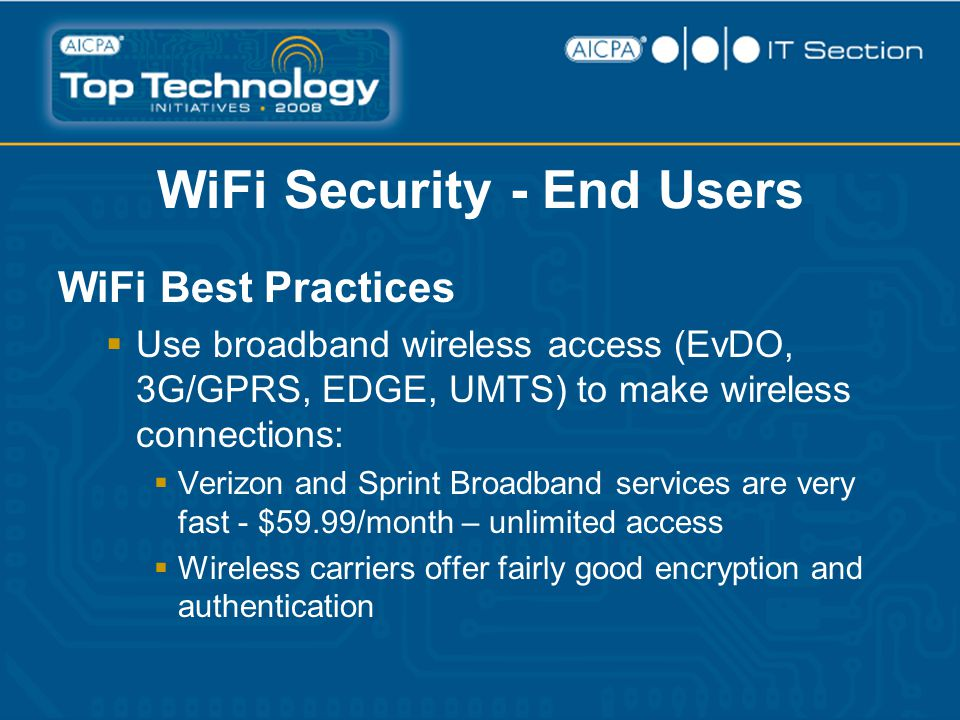WiFi Security - End Users WiFi Best Practices  Use broadband wireless access (EvDO, 3G/GPRS, EDGE, UMTS) to make wireless connections:  Verizon and Sprint Broadband services are very fast - $59.99/month – unlimited access  Wireless carriers offer fairly good encryption and authentication