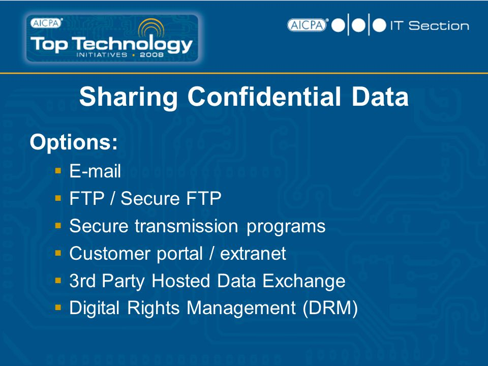 Sharing Confidential Data Options:  E-mail  FTP / Secure FTP  Secure transmission programs  Customer portal / extranet  3rd Party Hosted Data Exchange  Digital Rights Management (DRM)