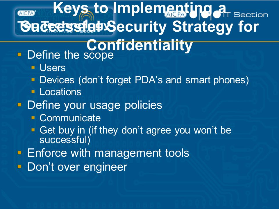 Keys to Implementing a Successful Security Strategy for Confidentiality  Define the scope  Users  Devices (don't forget PDA's and smart phones)  Locations  Define your usage policies  Communicate  Get buy in (if they don't agree you won't be successful)  Enforce with management tools  Don't over engineer