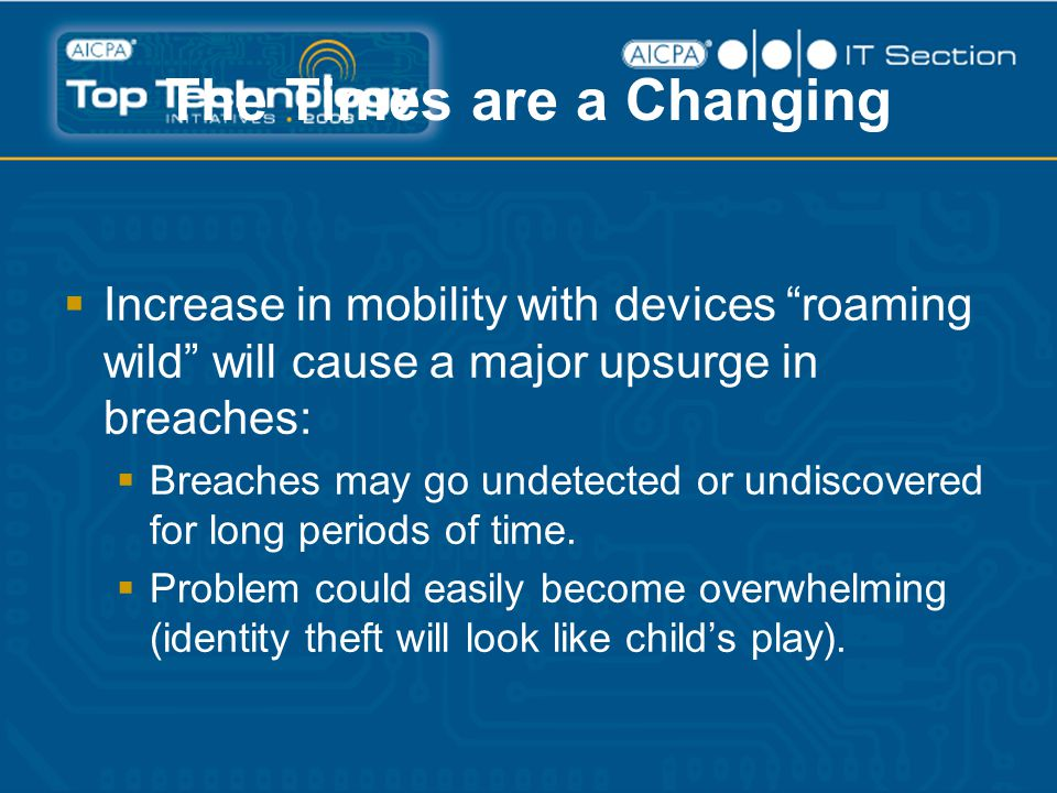 The Times are a Changing  Increase in mobility with devices roaming wild will cause a major upsurge in breaches:  Breaches may go undetected or undiscovered for long periods of time.