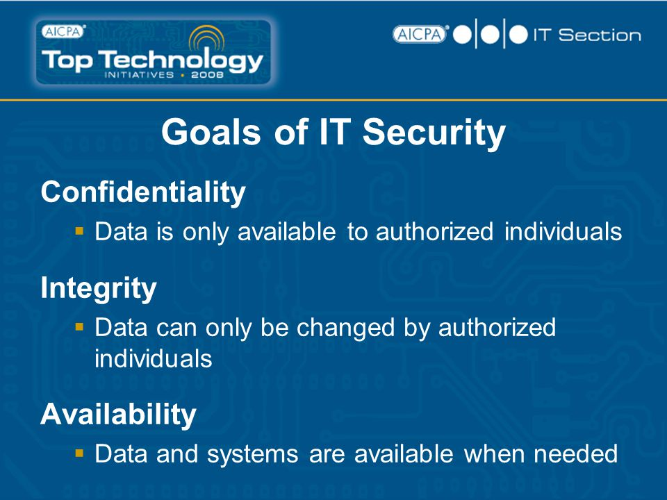 Goals of IT Security Confidentiality  Data is only available to authorized individuals Integrity  Data can only be changed by authorized individuals Availability  Data and systems are available when needed