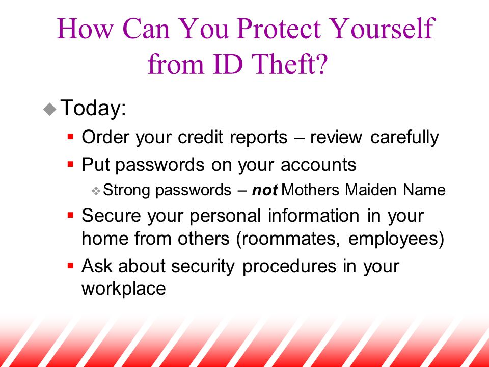 How Can You Protect Yourself from ID Theft? u Today:  Order your credit reports – review carefully  Put passwords on your accounts v Strong password