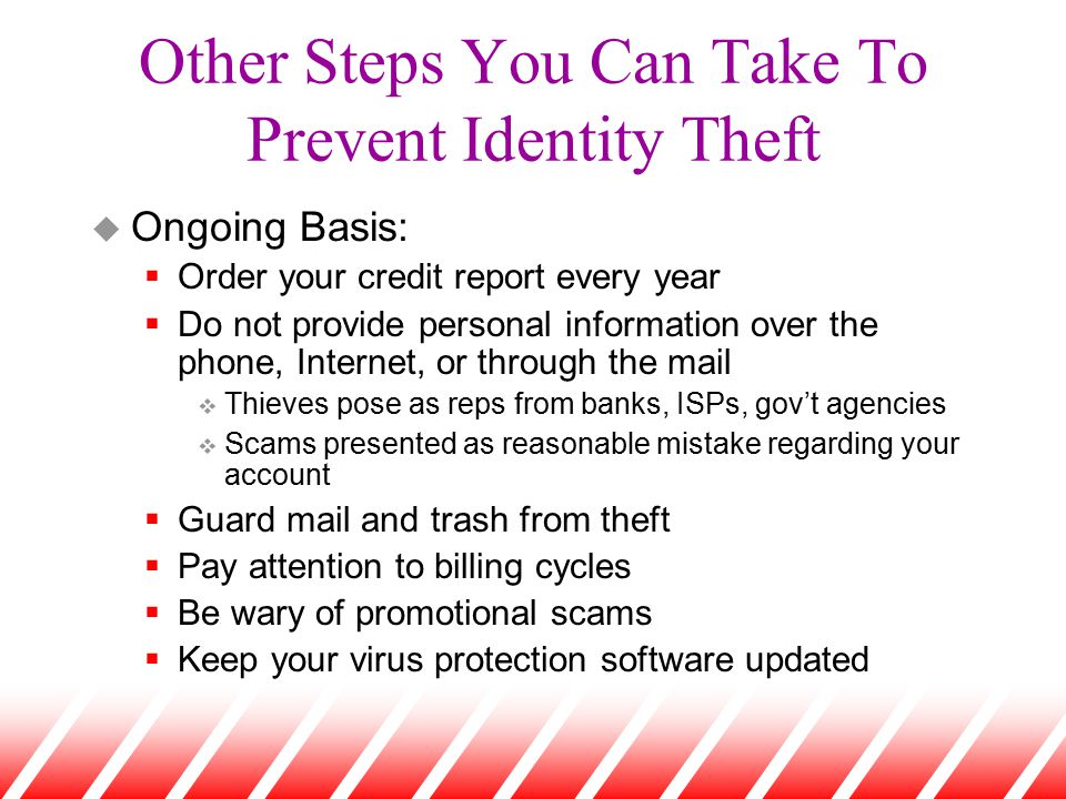 Other Steps You Can Take To Prevent Identity Theft u Ongoing Basis:  Order your credit report every year  Do not provide personal information over t