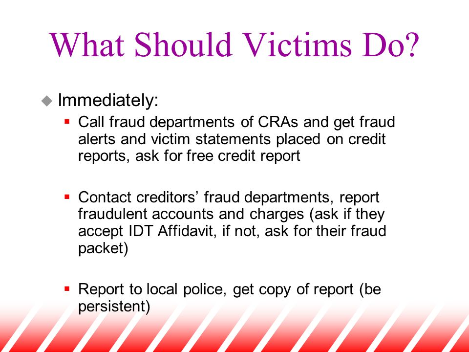 What Should Victims Do? u Immediately:  Call fraud departments of CRAs and get fraud alerts and victim statements placed on credit reports, ask for f