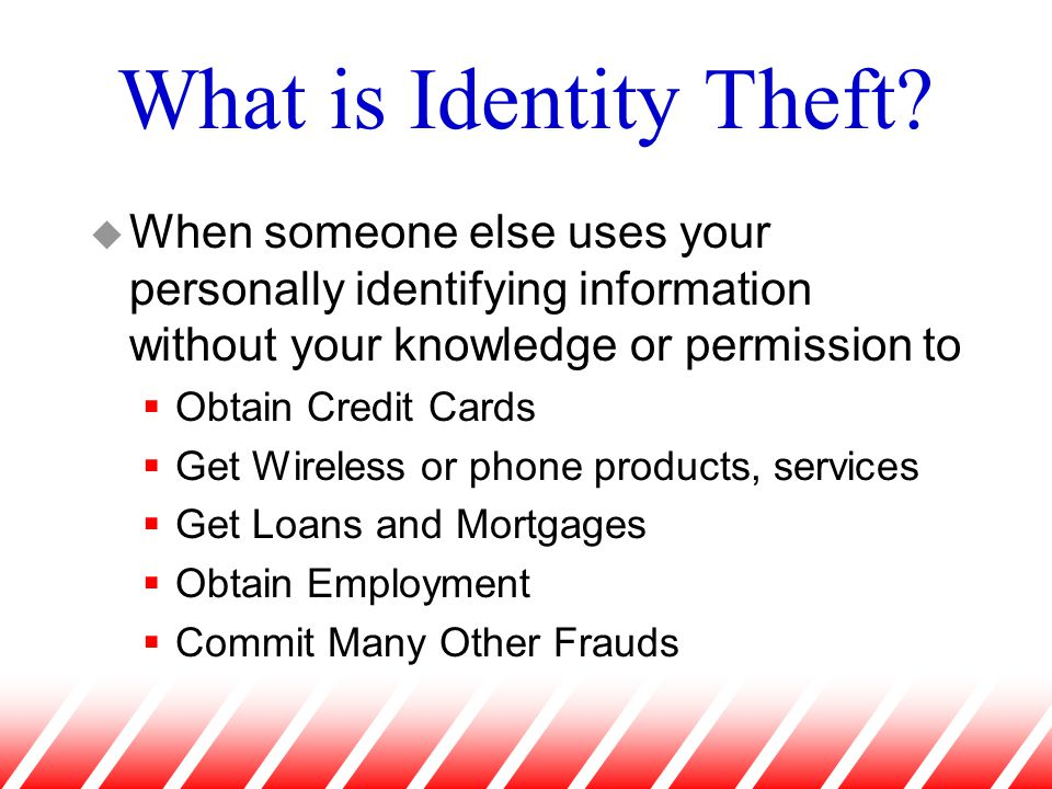 What is Identity Theft? u When someone else uses your personally identifying information without your knowledge or permission to  Obtain Credit Cards