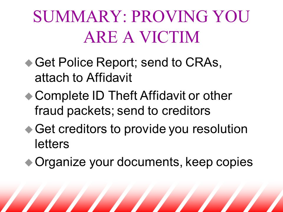 SUMMARY: PROVING YOU ARE A VICTIM u Get Police Report; send to CRAs, attach to Affidavit u Complete ID Theft Affidavit or other fraud packets; send to