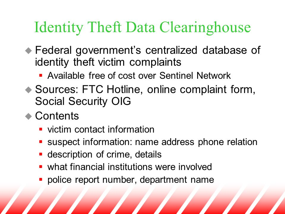 Identity Theft Data Clearinghouse u Federal government's centralized database of identity theft victim complaints  Available free of cost over Sentin