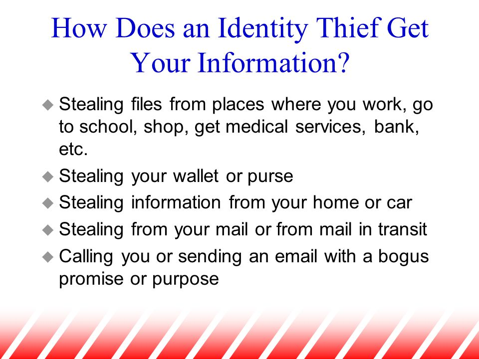 How Does an Identity Thief Get Your Information? u Stealing files from places where you work, go to school, shop, get medical services, bank, etc. u S