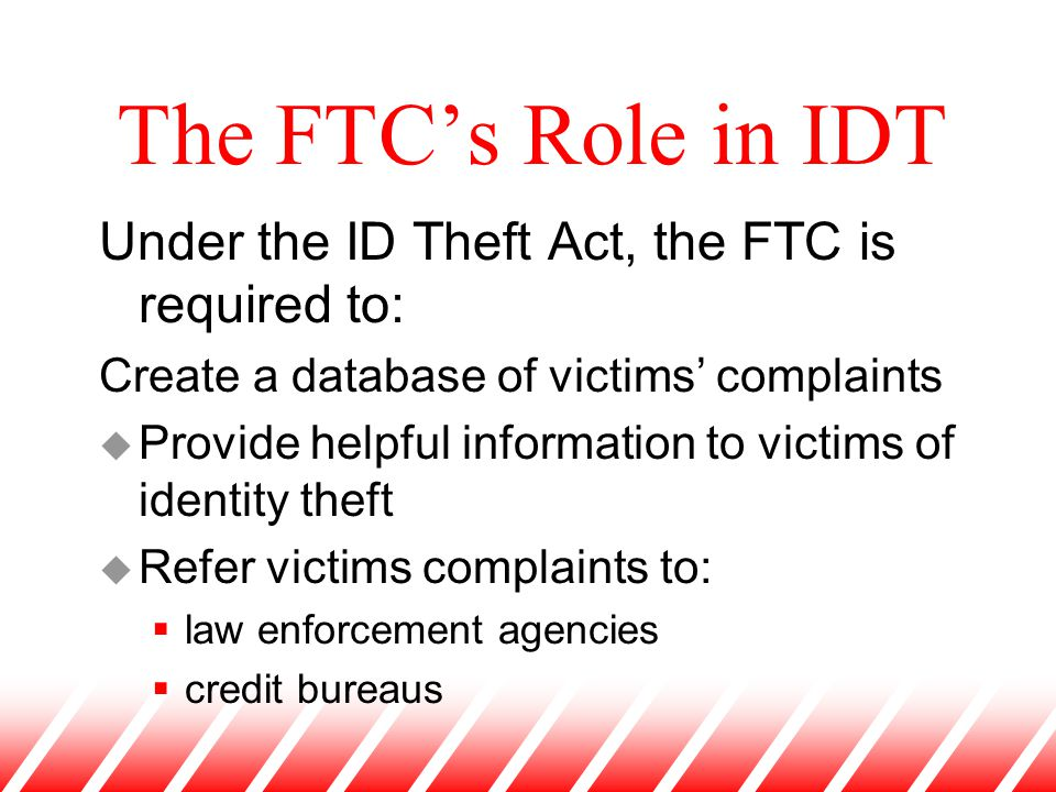 The FTC's Role in IDT Under the ID Theft Act, the FTC is required to: Create a database of victims' complaints u Provide helpful information to victim