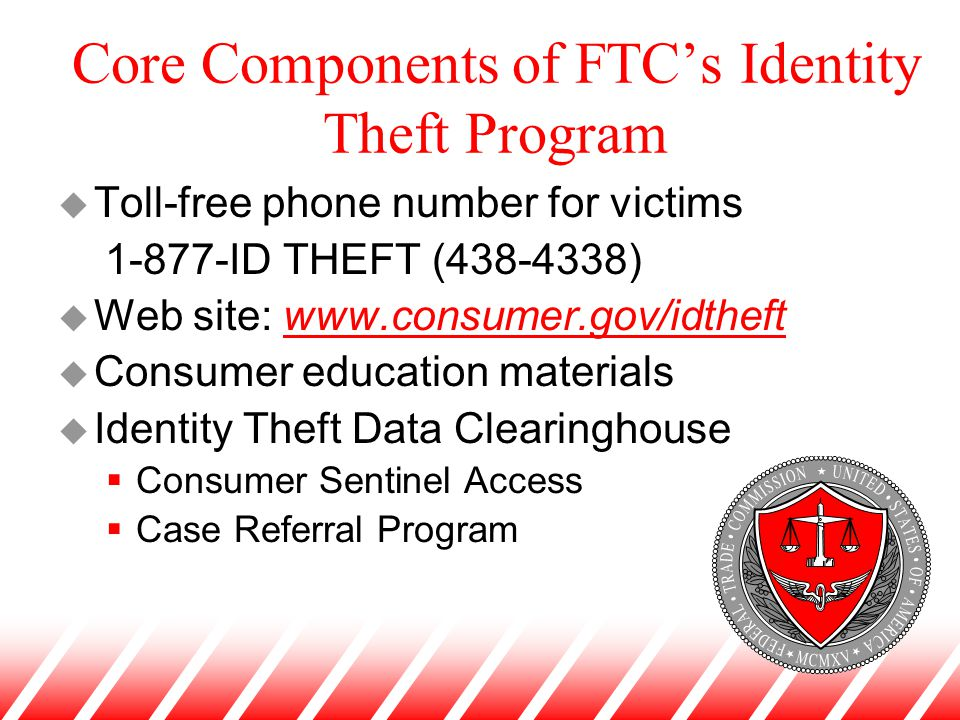 Core Components of FTC's Identity Theft Program u Toll-free phone number for victims 1-877-ID THEFT (438-4338) u Web site: www.consumer.gov/idtheftwww