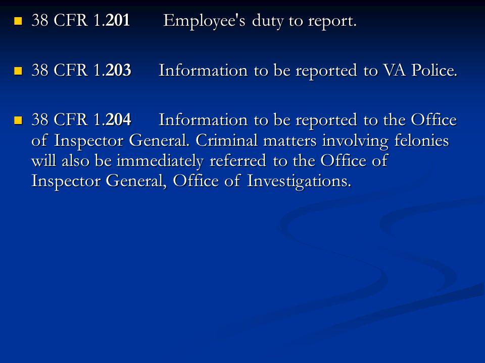 38 CFR 1.201 Employee's duty to report. 38 CFR 1.201 Employee's duty to report. 38 CFR 1.203 Information to be reported to VA Police. 38 CFR 1.203 Inf