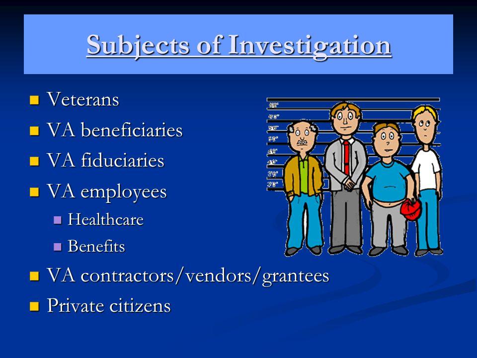 Subjects of Investigation Veterans Veterans VA beneficiaries VA beneficiaries VA fiduciaries VA fiduciaries VA employees VA employees Healthcare Healt