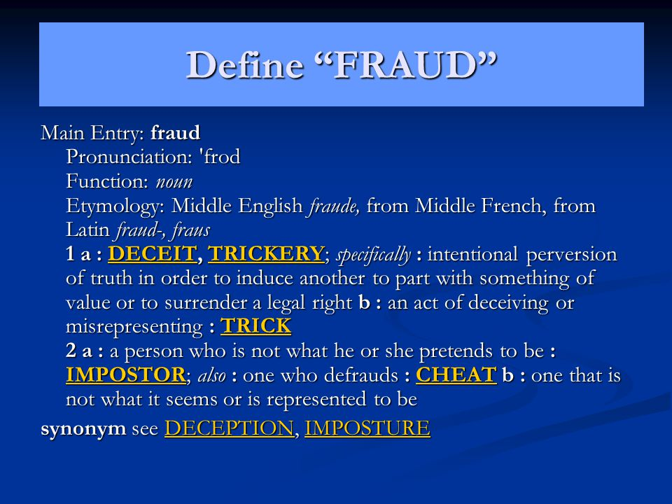 Main Entry: fraud Pronunciation: 'frod Function: noun Etymology: Middle English fraude, from Middle French, from Latin fraud-, fraus 1 a : DECEIT, TRI