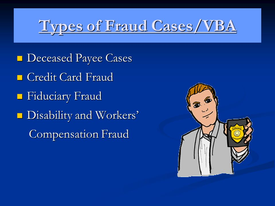 Types of Fraud Cases/VBA Deceased Payee Cases Deceased Payee Cases Credit Card Fraud Credit Card Fraud Fiduciary Fraud Fiduciary Fraud Disability and