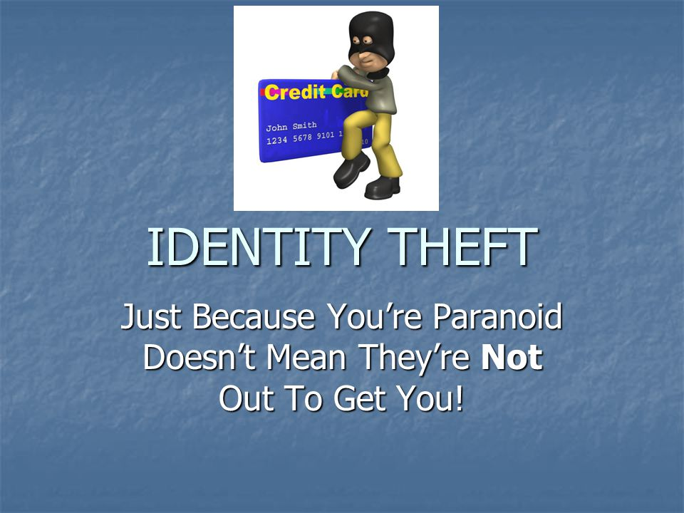 IDENTITY THEFT Just Because You're Paranoid Doesn't Mean They're Not Out To Get You!