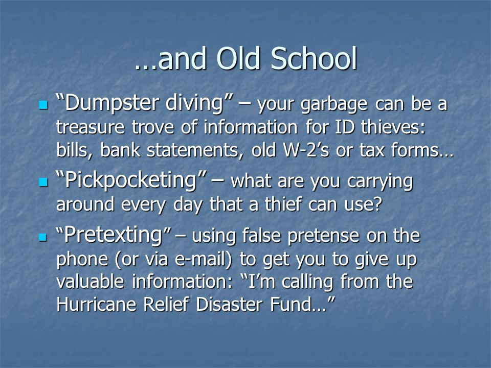 …and Old School Dumpster diving – your garbage can be a treasure trove of information for ID thieves: bills, bank statements, old W-2's or tax forms… Dumpster diving – your garbage can be a treasure trove of information for ID thieves: bills, bank statements, old W-2's or tax forms… Pickpocketing – what are you carrying around every day that a thief can use.