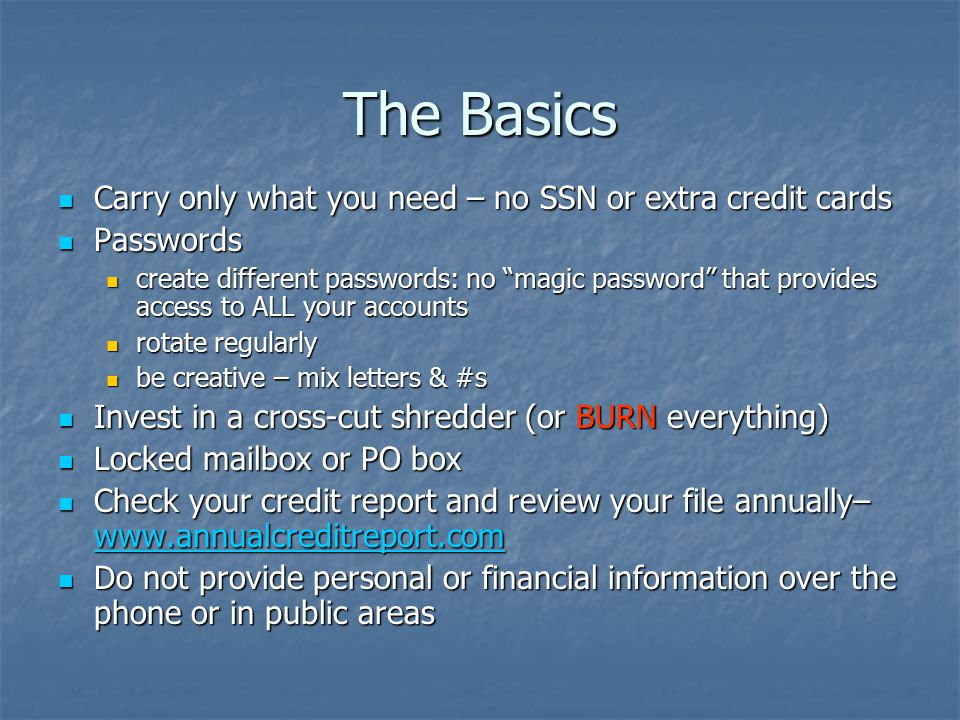 The Basics Carry only what you need – no SSN or extra credit cards Carry only what you need – no SSN or extra credit cards Passwords Passwords create different passwords: no magic password that provides access to ALL your accounts create different passwords: no magic password that provides access to ALL your accounts rotate regularly rotate regularly be creative – mix letters & #s be creative – mix letters & #s Invest in a cross-cut shredder (or BURN everything) Invest in a cross-cut shredder (or BURN everything) Locked mailbox or PO box Locked mailbox or PO box Check your credit report and review your file annually– www.annualcreditreport.com Check your credit report and review your file annually– www.annualcreditreport.com www.annualcreditreport.com Do not provide personal or financial information over the phone or in public areas Do not provide personal or financial information over the phone or in public areas