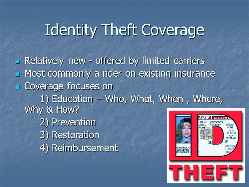 Identity Theft Coverage Relatively new - offered by limited carriers Relatively new - offered by limited carriers Most commonly a rider on existing insurance Most commonly a rider on existing insurance Coverage focuses on Coverage focuses on 1) Education – Who, What, When, Where, Why & How.