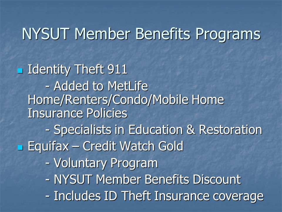 NYSUT Member Benefits Programs Identity Theft 911 Identity Theft 911 - Added to MetLife Home/Renters/Condo/Mobile Home Insurance Policies - Specialists in Education & Restoration Equifax – Credit Watch Gold Equifax – Credit Watch Gold - Voluntary Program - NYSUT Member Benefits Discount - Includes ID Theft Insurance coverage