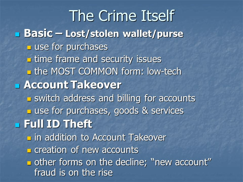 The Crime Itself Basic – Lost/stolen wallet/purse Basic – Lost/stolen wallet/purse use for purchases use for purchases time frame and security issues time frame and security issues the MOST COMMON form: low-tech the MOST COMMON form: low-tech Account Takeover Account Takeover switch address and billing for accounts switch address and billing for accounts use for purchases, goods & services use for purchases, goods & services Full ID Theft Full ID Theft in addition to Account Takeover in addition to Account Takeover creation of new accounts creation of new accounts other forms on the decline; new account fraud is on the rise other forms on the decline; new account fraud is on the rise