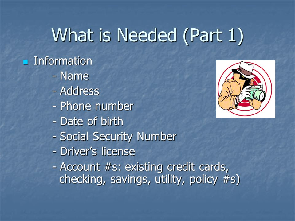 What is Needed (Part 1) Information Information - Name - Address - Phone number - Date of birth - Social Security Number - Driver's license - Account #s: existing credit cards, checking, savings, utility, policy #s)
