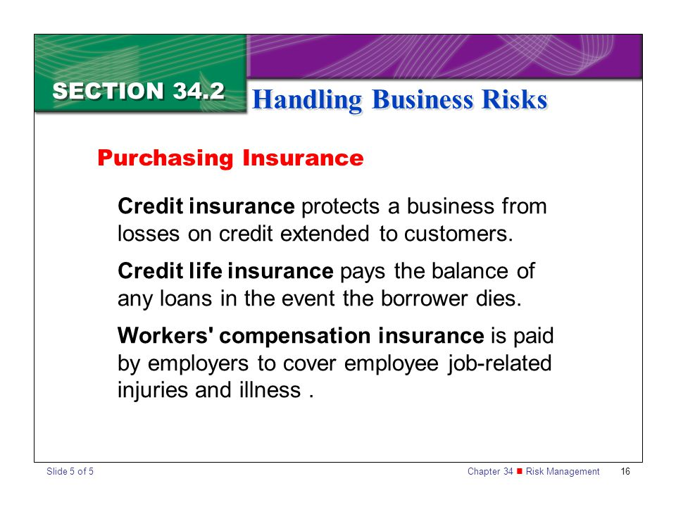 Chapter 34 Risk Management 16 SECTION 34.2 Handling Business Risks Credit insurance protects a business from losses on credit extended to customers. C