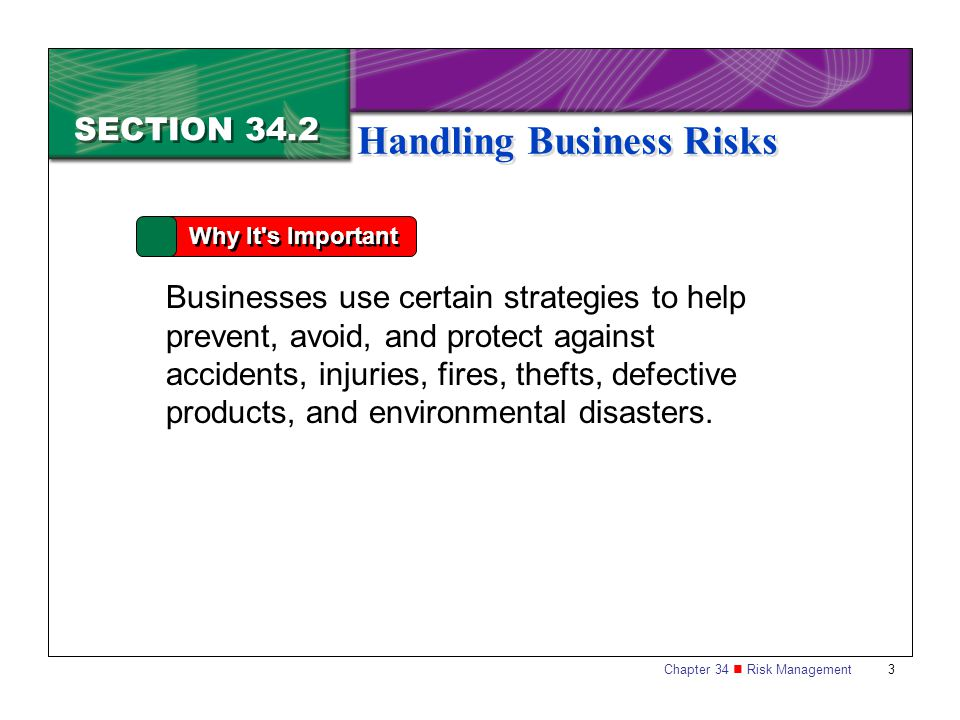 Chapter 34 Risk Management 3 SECTION 34.2 Handling Business Risks Why It's Important Businesses use certain strategies to help prevent, avoid, and pro