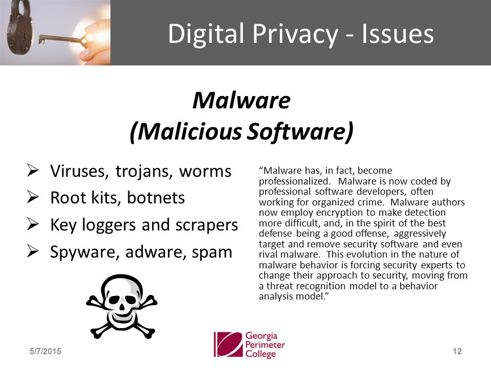 Digital Privacy - Issues Malware (Malicious Software)  Viruses, trojans, worms  Root kits, botnets  Key loggers and scrapers  Spyware, adware, spam 5/7/201512 Malware has, in fact, become professionalized.