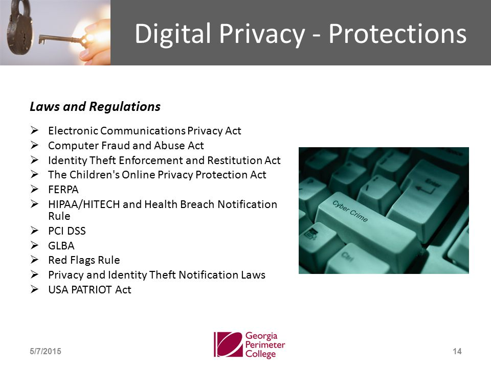 Digital Privacy - Protections Laws and Regulations  Electronic Communications Privacy Act  Computer Fraud and Abuse Act  Identity Theft Enforcement and Restitution Act  The Children s Online Privacy Protection Act  FERPA  HIPAA/HITECH and Health Breach Notification Rule  PCI DSS  GLBA  Red Flags Rule  Privacy and Identity Theft Notification Laws  USA PATRIOT Act 5/7/201514