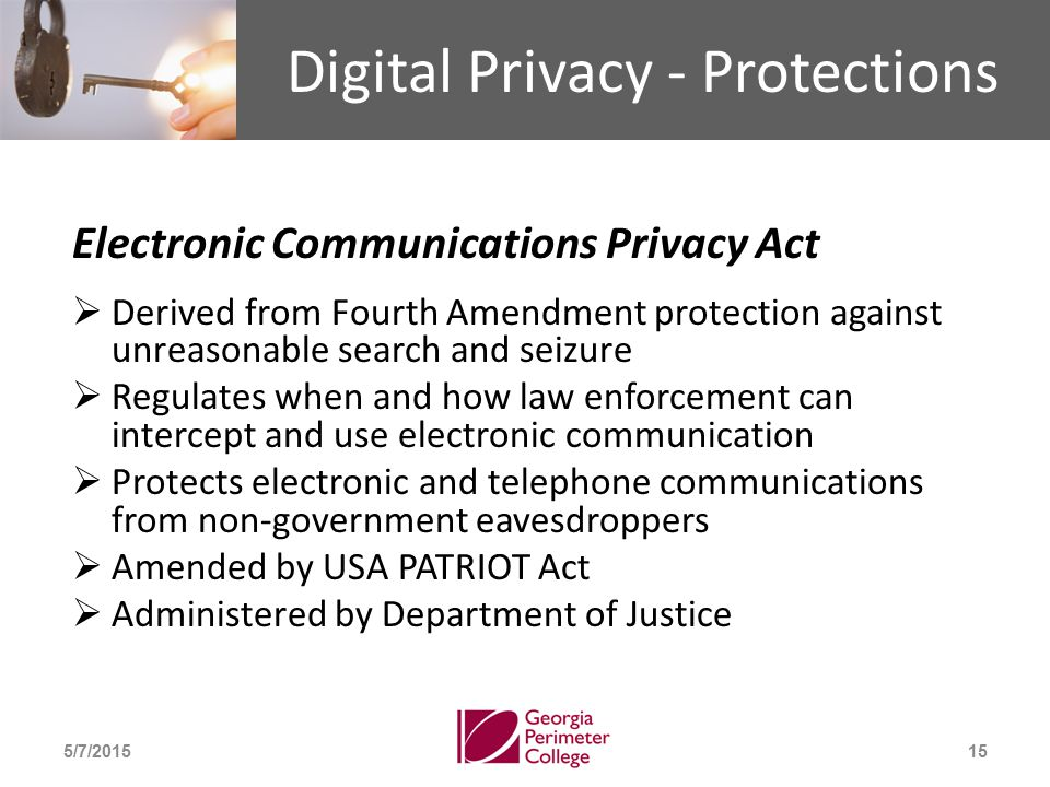 Digital Privacy - Protections Electronic Communications Privacy Act  Derived from Fourth Amendment protection against unreasonable search and seizure  Regulates when and how law enforcement can intercept and use electronic communication  Protects electronic and telephone communications from non-government eavesdroppers  Amended by USA PATRIOT Act  Administered by Department of Justice 5/7/201515