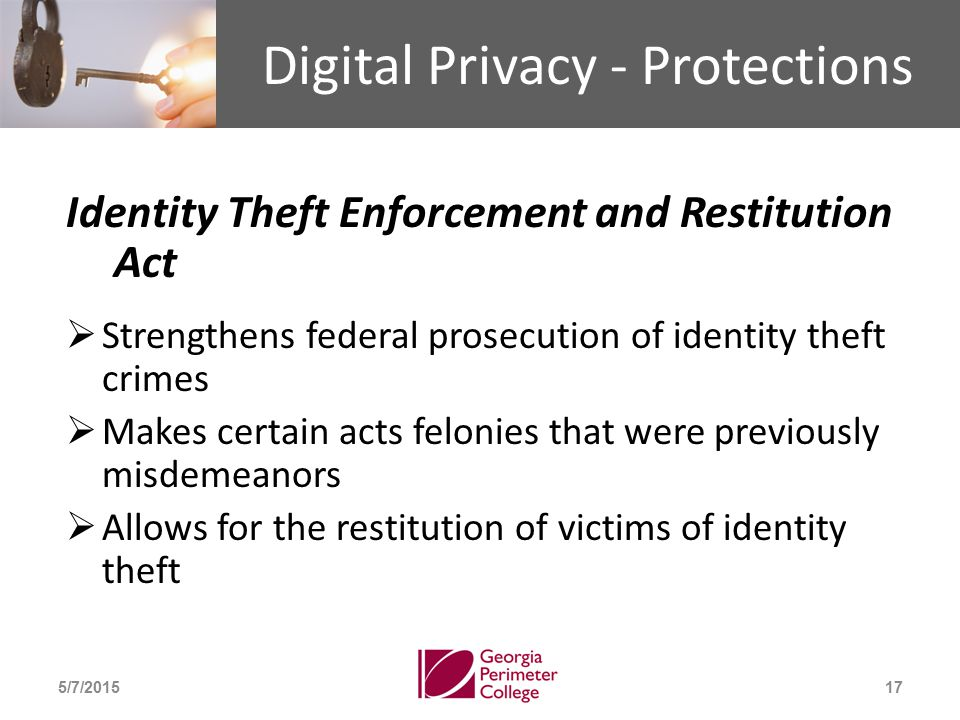 Digital Privacy - Protections Identity Theft Enforcement and Restitution Act  Strengthens federal prosecution of identity theft crimes  Makes certain acts felonies that were previously misdemeanors  Allows for the restitution of victims of identity theft 5/7/201517