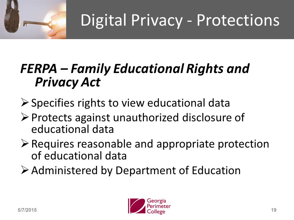 Digital Privacy - Protections FERPA – Family Educational Rights and Privacy Act  Specifies rights to view educational data  Protects against unauthorized disclosure of educational data  Requires reasonable and appropriate protection of educational data  Administered by Department of Education 5/7/201519