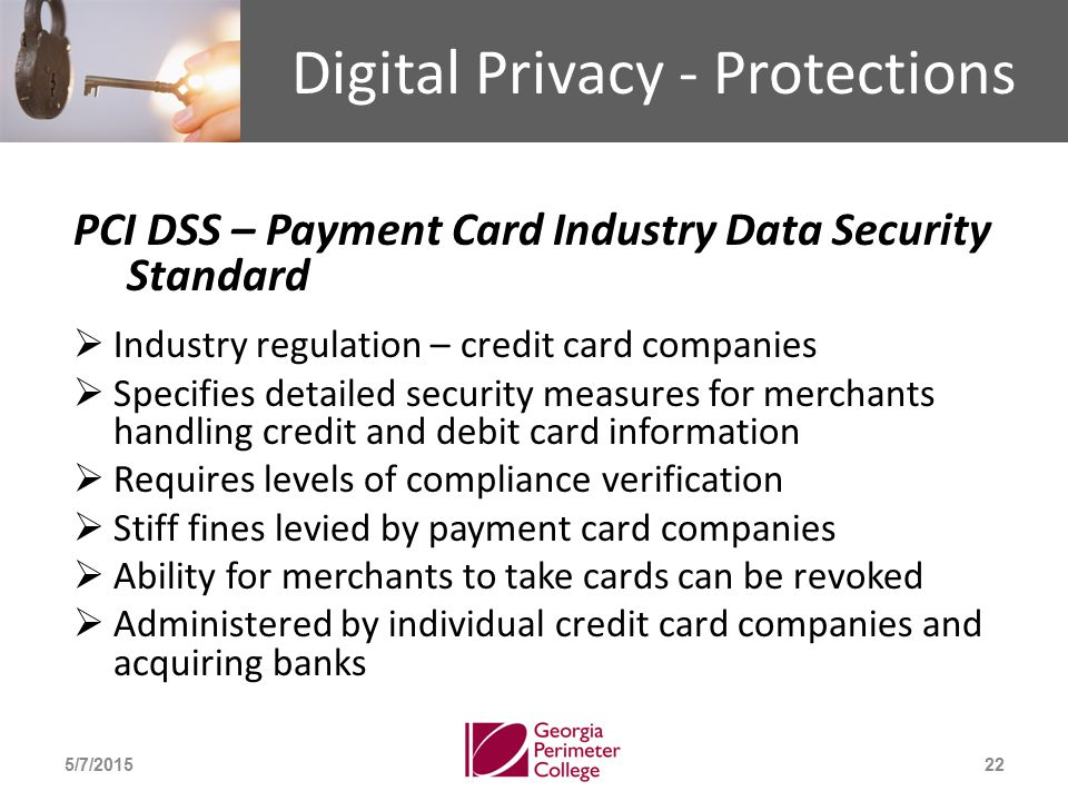 Digital Privacy - Protections PCI DSS – Payment Card Industry Data Security Standard  Industry regulation – credit card companies  Specifies detailed security measures for merchants handling credit and debit card information  Requires levels of compliance verification  Stiff fines levied by payment card companies  Ability for merchants to take cards can be revoked  Administered by individual credit card companies and acquiring banks 5/7/201522